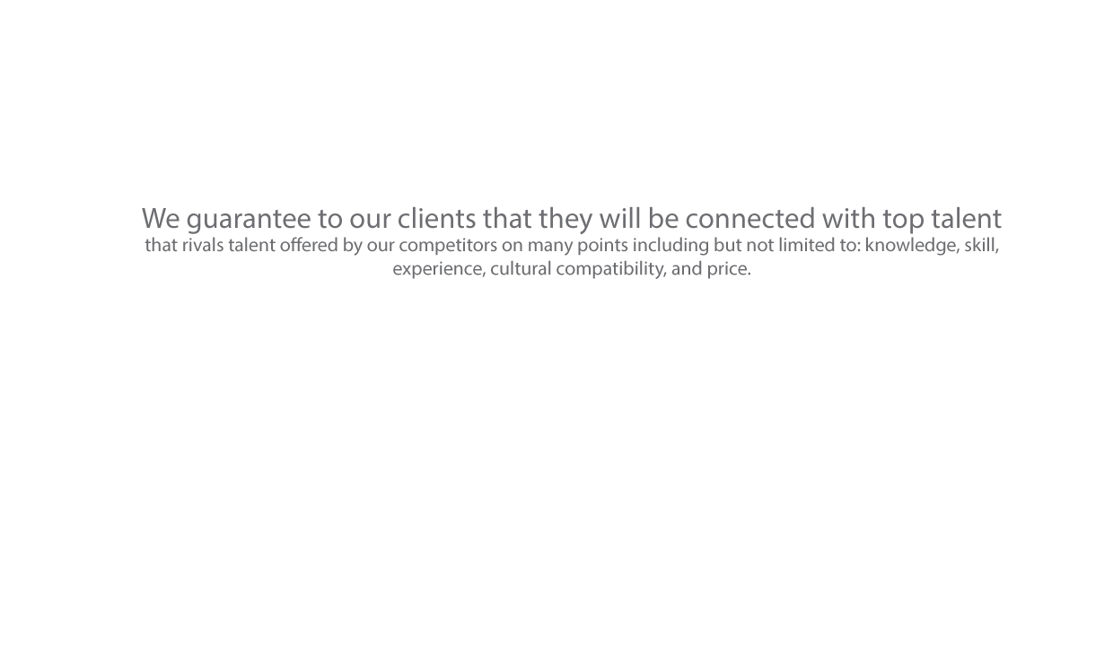 We guarantee to our clients that they will be connected with top talent